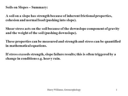 Harry Williams, Geomorphology1 Soils on Slopes – Summary: A soil on a slope has strength because of inherent frictional properties, cohesion and normal.