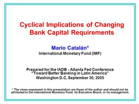 Cyclical Implications of Changing Bank Capital Requirements Mario Catalán* International Monetary Fund (IMF) Prepared for the IADB - Atlanta Fed Conference.