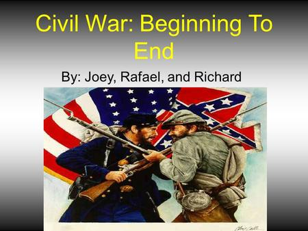 Civil War: Beginning To End By: Joey, Rafael, and Richard.