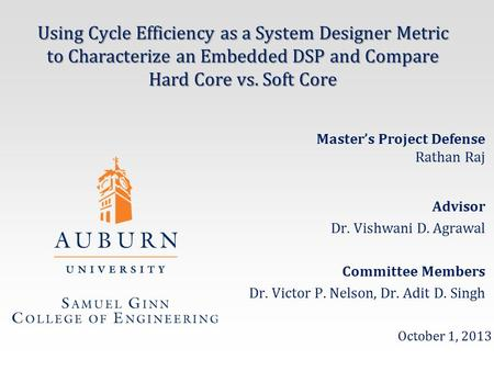 Using Cycle Efficiency as a System Designer Metric to Characterize an Embedded DSP and Compare Hard Core vs. Soft Core Advisor Dr. Vishwani D. Agrawal.