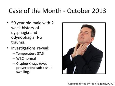 Case of the Month - October 2013 50 year old male with 2 week history of dysphagia and odynophagia. No trauma. Investigations reveal: – Temperature 37.5.