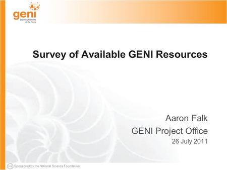 Sponsored by the National Science Foundation Survey of Available GENI Resources Aaron Falk GENI Project Office 26 July 2011.