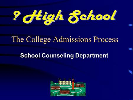 School Counseling Department The College Admissions Process.