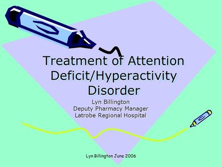 Lyn Billington June 2006 Treatment of Attention Deficit/Hyperactivity Disorder Lyn Billington Deputy Pharmacy Manager Latrobe Regional Hospital.