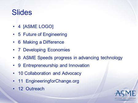 Slides 4 [ASME LOGO] 5 Future of Engineering 6 Making a Difference 7 Developing Economies 8 ASME Speeds progress in advancing technology 9 Entrepreneurship.