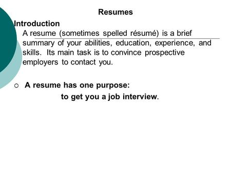 Resumes Introduction A resume (sometimes spelled résumé) is a brief summary of your abilities, education, experience, and skills. Its main task is to convince.