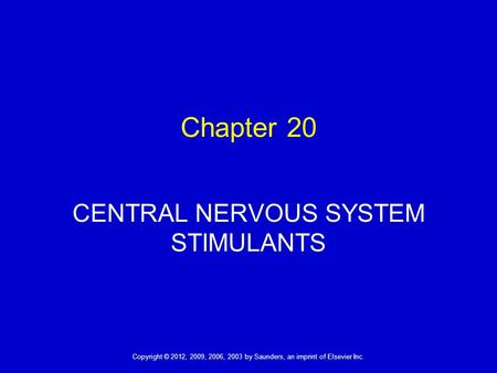 1 Copyright © 2012, 2009, 2006, 2003 by Saunders, an imprint of Elsevier Inc. Chapter 20 CENTRAL NERVOUS SYSTEM STIMULANTS.
