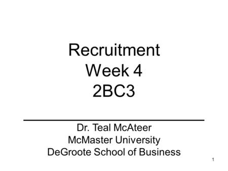 1 Recruitment Week 4 2BC3 ___________________ Dr. Teal McAteer McMaster University DeGroote School of Business.