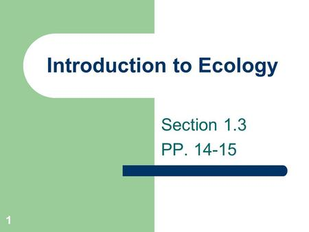 1 Introduction to Ecology Section 1.3 PP. 14-15. 2 Define Ecology Ecology is the scientific study of the interactions of organisms and their environment.