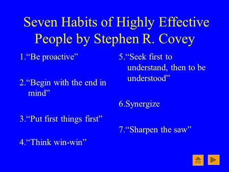 "Seven Habits of Highly Effective People by Stephen R. Covey 1.""Be proactive"" 2.""Begin with the end in mind"" 3.""Put first things first"" 4.""Think win-win"""