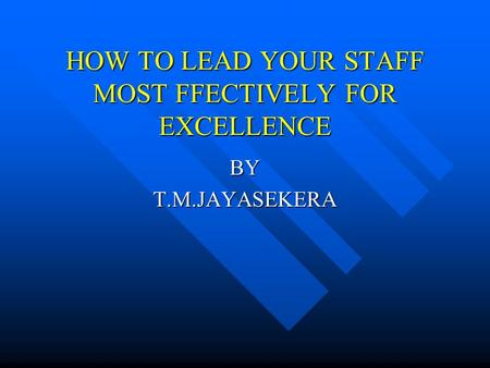 HOW TO LEAD YOUR STAFF MOST FFECTIVELY FOR EXCELLENCE BYT.M.JAYASEKERA.