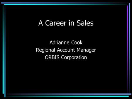 A Career in Sales Adrianne Cook Regional Account Manager ORBIS Corporation.