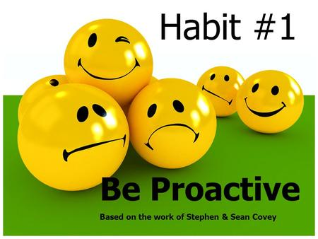Habit #1 Be Proactive Based on the work of Stephen & Sean Covey.