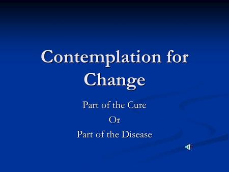 Contemplation for Change Part of the Cure Or Part of the Disease.