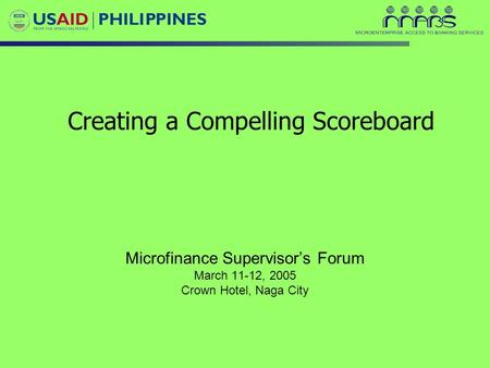 Creating a Compelling Scoreboard Microfinance Supervisor's Forum March 11-12, 2005 Crown Hotel, Naga City.