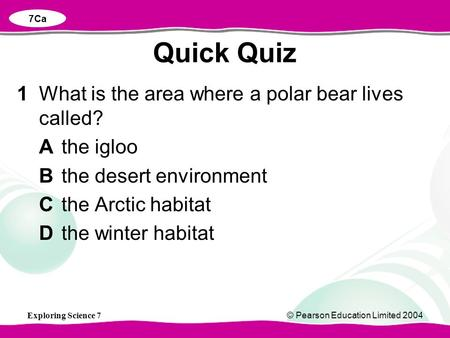 Exploring Science 7© Pearson Education Limited 2004 1What is the area where a polar bear lives called? Athe igloo Bthe desert environment Cthe Arctic habitat.