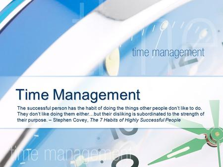 Time Management The successful person has the habit of doing the things other people don't like to do. They don't like doing them either…but their disliking.