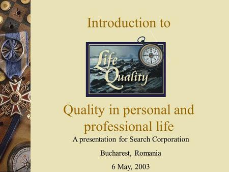 Introduction to A presentation for Search Corporation Bucharest, Romania 6 May, 2003 Quality in personal and professional life.