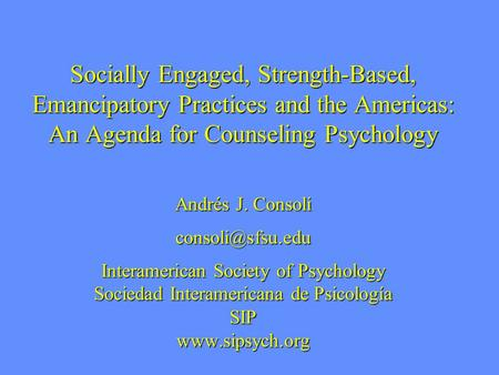 Socially Engaged, Strength-Based, Emancipatory Practices and the Americas: An Agenda for Counseling Psychology Andrés J. Consoli Interamerican.