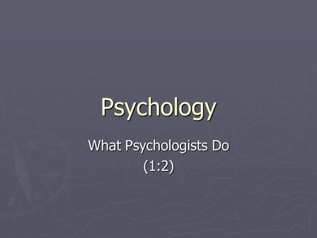 Psychology What Psychologists Do (1:2). Three Types ► All psychologists share an interest in behavior  Some are primarily interested in research  Some.