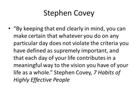 "Stephen Covey ""By keeping that end clearly in mind, you can make certain that whatever you do on any particular day does not violate the criteria you have."