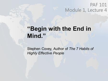 """Begin with the End in Mind."" Stephen Covey, Author of The 7 Habits of Highly Effective People PAF 101 Module 1, Lecture 4."