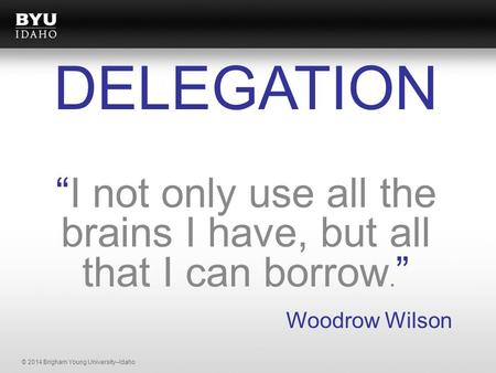 "© 2014 Brigham Young University–Idaho ""I not only use all the brains I have, but all that I can borrow. "" Woodrow Wilson DELEGATION."
