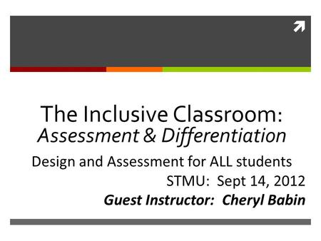  The Inclusive Classroom: Assessment & Differentiation Design and Assessment for ALL students STMU: Sept 14, 2012 Guest Instructor: Cheryl Babin.