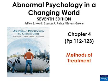 Abnormal Psychology in a Changing World SEVENTH EDITION Jeffrey S. Nevid / Spencer A. Rathus / Beverly Greene Chapter 4 (Pp 112-123) Methods of Treatment.