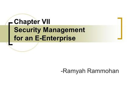 Chapter VII Security Management for an E-Enterprise -Ramyah Rammohan.