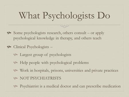 What Psychologists Do  Some psychologists research, others consult – or apply psychological knowledge in therapy, and others teach  Clinical Psychologists.