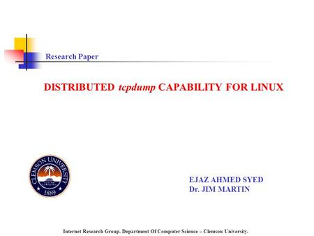 DISTRIBUTED tcpdump CAPABILITY FOR LINUX Research Paper EJAZ AHMED SYED Dr. JIM MARTIN Internet Research Group. Department Of Computer Science – Clemson.