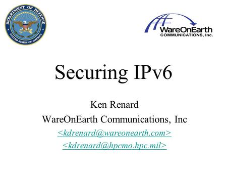 Securing IPv6 Ken Renard WareOnEarth Communications, Inc.