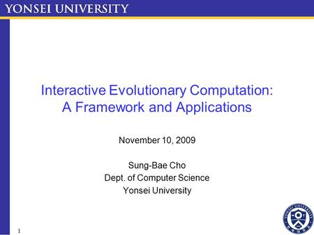1 Interactive Evolutionary Computation: A Framework and Applications November 10, 2009 Sung-Bae Cho Dept. of Computer Science Yonsei University.