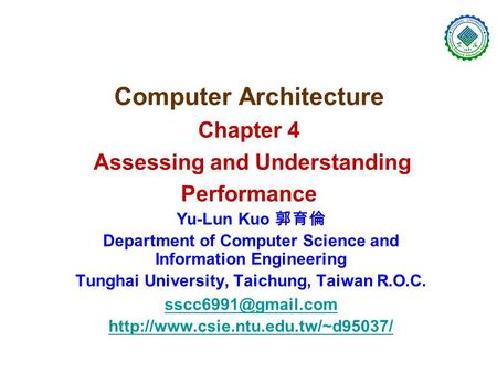 Computer Architecture Chapter 4 Assessing and Understanding Performance Yu-Lun Kuo 郭育倫 Department of Computer Science and Information Engineering Tunghai.