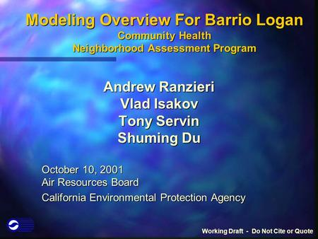 Modeling Overview For Barrio Logan Community Health Neighborhood Assessment Program Andrew Ranzieri Vlad Isakov Tony Servin Shuming Du October 10, 2001.