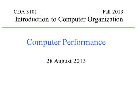 CDA 3101 Fall 2013 Introduction to Computer Organization Computer Performance 28 August 2013.