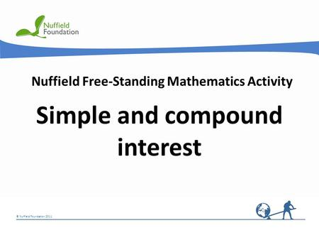 © Nuffield Foundation 2011 Nuffield Free-Standing Mathematics Activity Simple and compound interest.