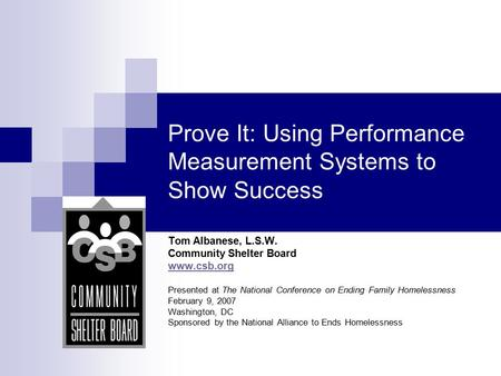 Prove It: Using Performance Measurement Systems to Show Success Tom Albanese, L.S.W. Community Shelter Board www.csb.org Presented at The National Conference.