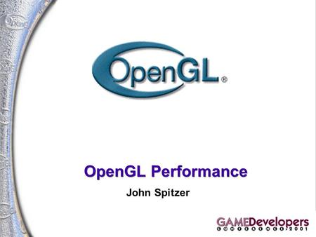 OpenGL Performance John Spitzer. 2 OpenGL Performance John Spitzer Manager, OpenGL Applications Engineering