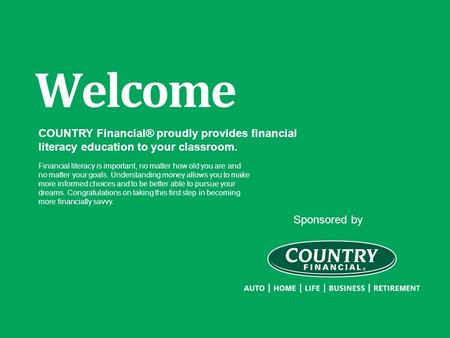 Sponsored by Welcome COUNTRY Financial® proudly provides financial literacy education to your classroom. Financial literacy is important, no matter how.