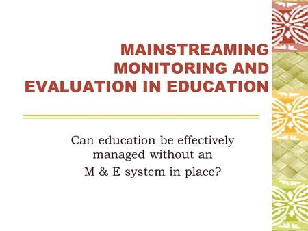 MAINSTREAMING MONITORING AND EVALUATION IN EDUCATION Can education be effectively managed without an M & E system in place?
