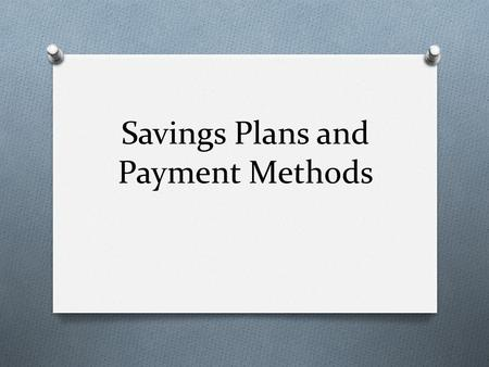 Savings Plans and Payment Methods. Types of Savings Plans O To achieve your financial goals, you will need a savings program. O Savings programs include: