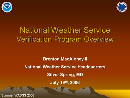 Summer WAS*IS 2006 National Weather Service Verification Program Overview Brenton MacAloney II National Weather Service Headquarters Silver Spring, MD.