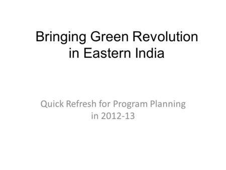 Bringing Green Revolution in Eastern India Quick Refresh for Program Planning in 2012-13.