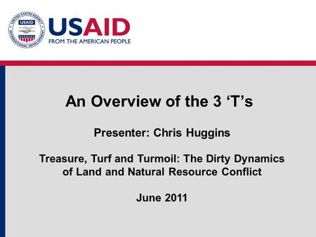 An Overview of the 3 'T's Presenter: Chris Huggins Treasure, Turf and Turmoil: The Dirty Dynamics of Land and Natural Resource Conflict June 2011.