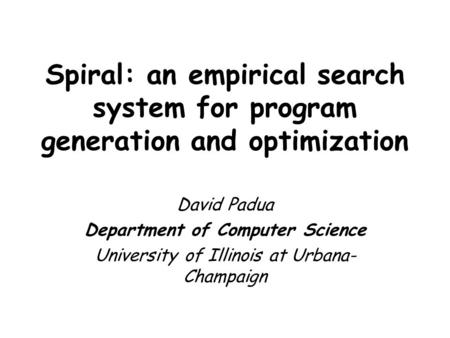 Spiral: an empirical search system for program generation and optimization David Padua Department of Computer Science University of Illinois at Urbana-