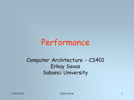 10/19/2015Erkay Savas1 Performance Computer Architecture – CS401 Erkay Savas Sabanci University.