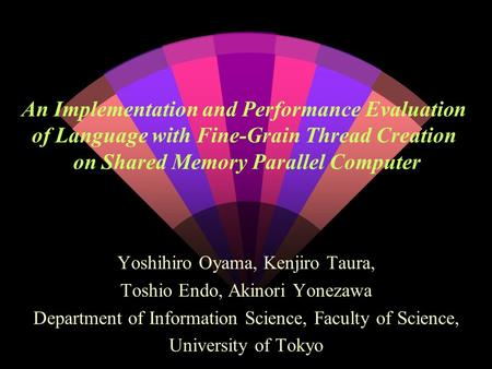 An Implementation and Performance Evaluation of Language with Fine-Grain Thread Creation on Shared Memory Parallel Computer Yoshihiro Oyama, Kenjiro Taura,