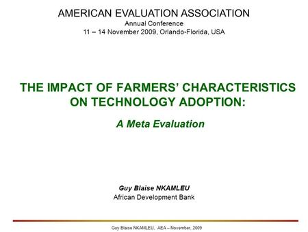 Guy Blaise NKAMLEU, AEA – November, 2009 THE IMPACT OF FARMERS' CHARACTERISTICS ON TECHNOLOGY ADOPTION: A Meta Evaluation Guy Blaise NKAMLEU African Development.